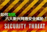 如何对抗六大新兴网络安全威胁?