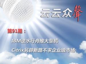 《云云众声》第91期:IBM逆水行舟推大型机 Citrix另辟新路不求企业级市场