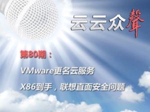 《云云众声》第80期:VMware更名云服务 X86到手,联想直面安全问题