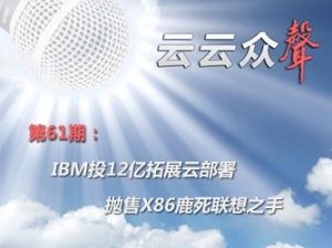 《云云众声》第61期:IBM投12亿拓展云部署 抛售X86鹿死联想之手