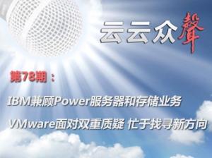 《云云众声》第78期:IBM兼顾Power服务器和存储业务 VMware面对双重质疑 忙于找寻新方向