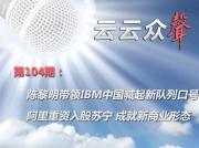 《云云众声》第104期:陈黎明带领IBM中国喊起新队列口号 阿里重资入股苏宁 成就新商业形态