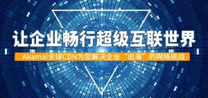 """让企业畅行超级互联世界――Akamai全球CDN为您解决企业""""出海""""的网络挑战"""