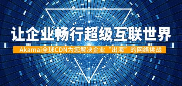 """让企业畅行超级互联世界——Akamai全球CDN为您解决企业""""出海""""的网络挑战"""
