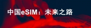 GSMA發布報告 為中國發展eSIM指點方向